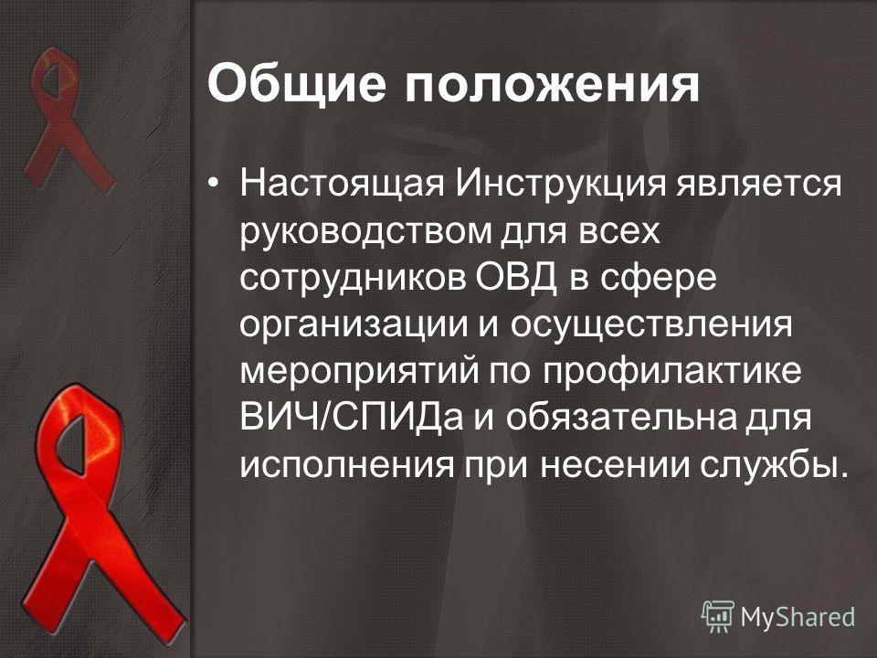Настоящая Инструкция является руководством для всех сотрудников ОВД в сфере организации и осуществления мероприятий по профилактике ВИЧ/СПИДа и обязательна для исполнения при несении службы. Общие положения