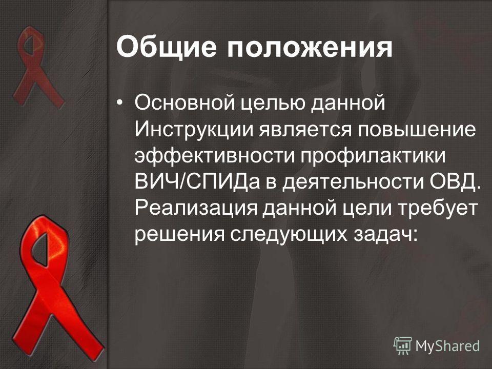 Основной целью данной Инструкции является повышение эффективности профилактики ВИЧ/СПИДа в деятельности ОВД. Реализация данной цели требует решения следующих задач: Общие положения