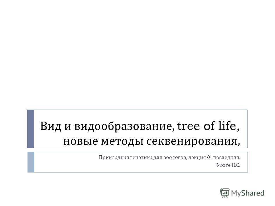 Вид и видообразование, tree of life, новые методы секвенирования, Прикладная генетика для зоологов, лекция 9, последняя. Мюге Н. С.