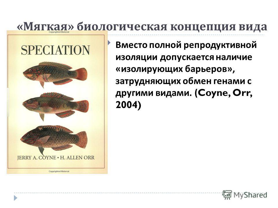 « Мягкая » биологическая концепция вида Вместо полной репродуктивной изоляции допускается наличие « изолирующих барьеров », затрудняющих обмен генами с другими видами. (Coyne, Orr, 2004)
