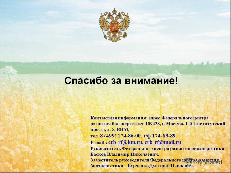Контактная информация: адрес Федерального центра развития биоэнергетики 109428, г. Москва, 1-й Институтский проезд, д. 5, ВИМ, тел. 8 (499) 174-86-00, т/ф 174-89-89, E-mail : crb-rf@km.ru, crb-rf@mail.ru crb-rf@km.rucrb-rf@mail.ru Руководитель Федера