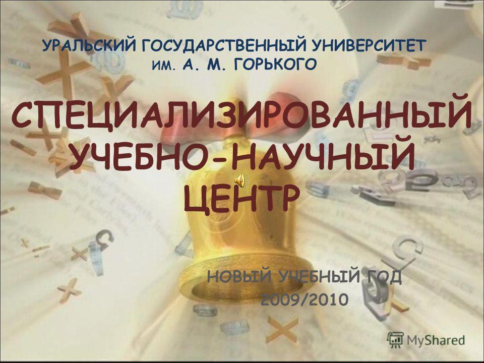 СПЕЦИАЛИЗИРОВАННЫЙ УЧЕБНО-НАУЧНЫЙ ЦЕНТР НОВЫЙ УЧЕБНЫЙ ГОД 2009/2010 УРАЛЬСКИЙ ГОСУДАРСТВЕННЫЙ УНИВЕРСИТЕТ ИМ. А. М. ГОРЬКОГО