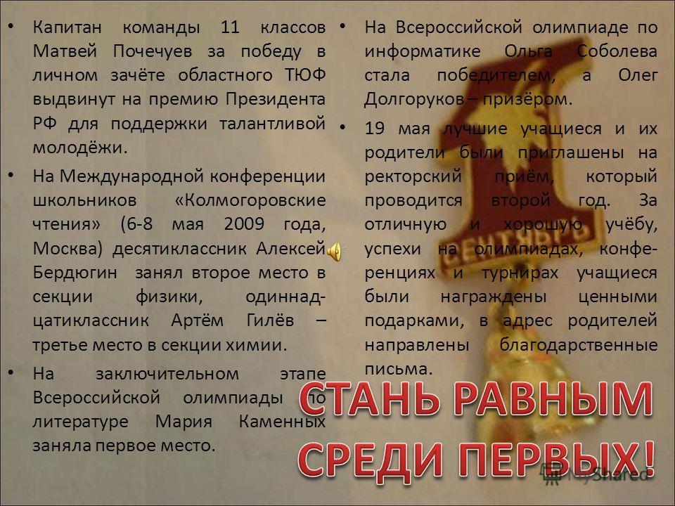 Капитан команды 11 классов Матвей Почечуев за победу в личном зачёте областного ТЮФ выдвинут на премию Президента РФ для поддержки талантливой молодёжи. На Международной конференции школьников «Колмогоровские чтения» (6-8 мая 2009 года, Москва) десят