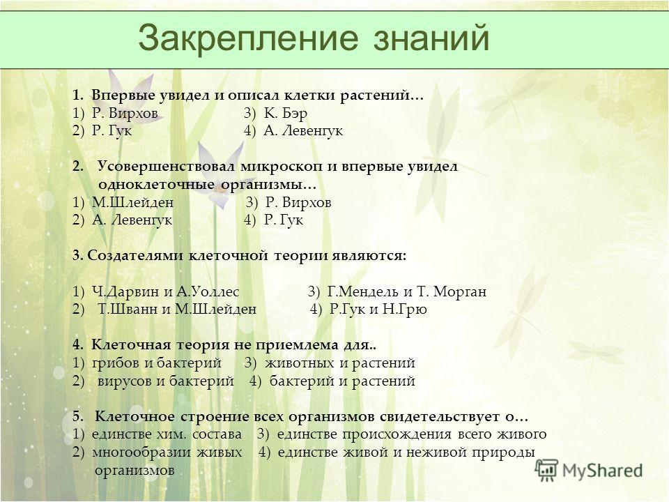 Закрепление знаний 1. Впервые увидел и описал клетки растений… 1) Р. Вирхов 3) К. Бэр 2) Р. Гук 4) А. Левенгук 2.Усовершенствовал микроскоп и впервые увидел одноклеточные организмы… 1) М.Шлейден 3) Р. Вирхов 2) А. Левенгук 4) Р. Гук 3. Создателями кл
