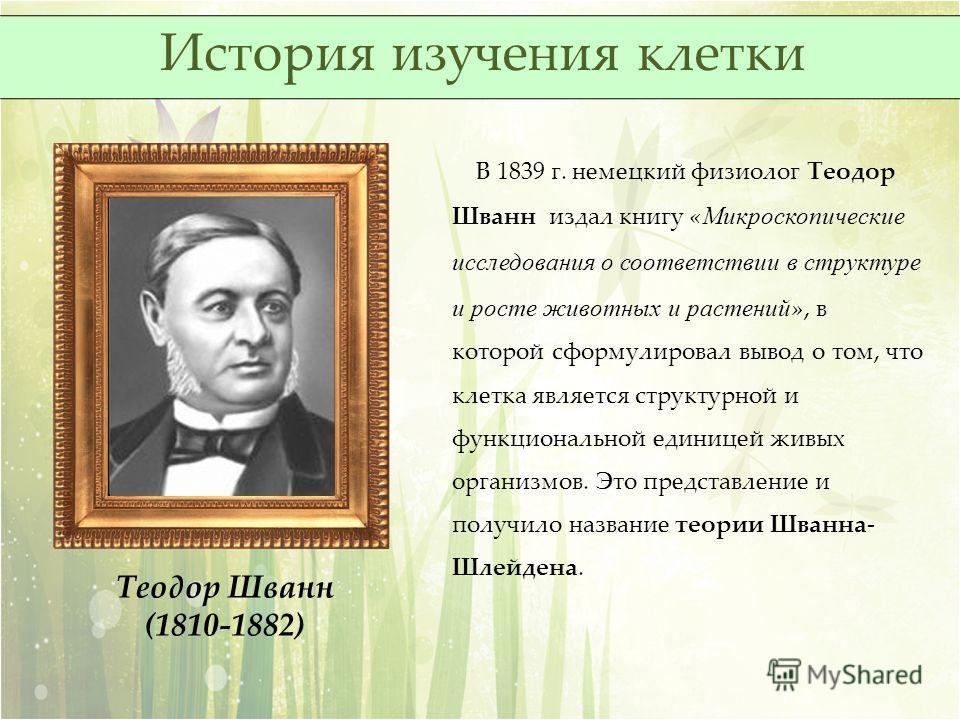 Теодор Шванн (1810-1882) В 1839 г. немецкий физиолог Теодор Шванн издал книгу « Микроскопические исследования о соответствии в структуре и росте животных и растений », в которой сформулировал вывод о том, что клетка является структурной и функциональ