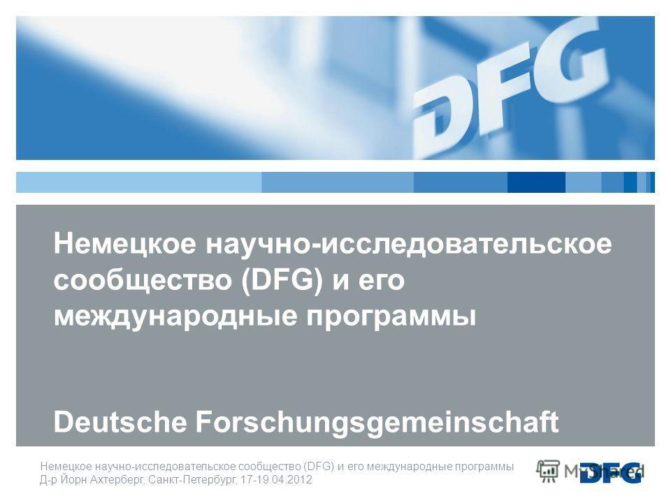 Немецкое научно-исследовательское cообщество (DFG) и его международные программы Д-р Йорн Ахтерберг, Санкт-Петербург, 17-19.04.2012 Немецкое научно-исследовательское cообщество (DFG) и его международные программы Deutsche Forschungsgemeinschaft