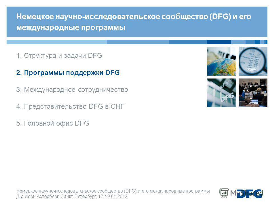 Немецкое научно-исследовательское cообщество (DFG) и его международные программы Д-р Йорн Ахтерберг, Санкт-Петербург, 17-19.04.2012 1. Структура и задачи DFG 2. Программы поддержки DFG 3. Международное сотрудничество 4. Представительство DFG в СНГ 5.