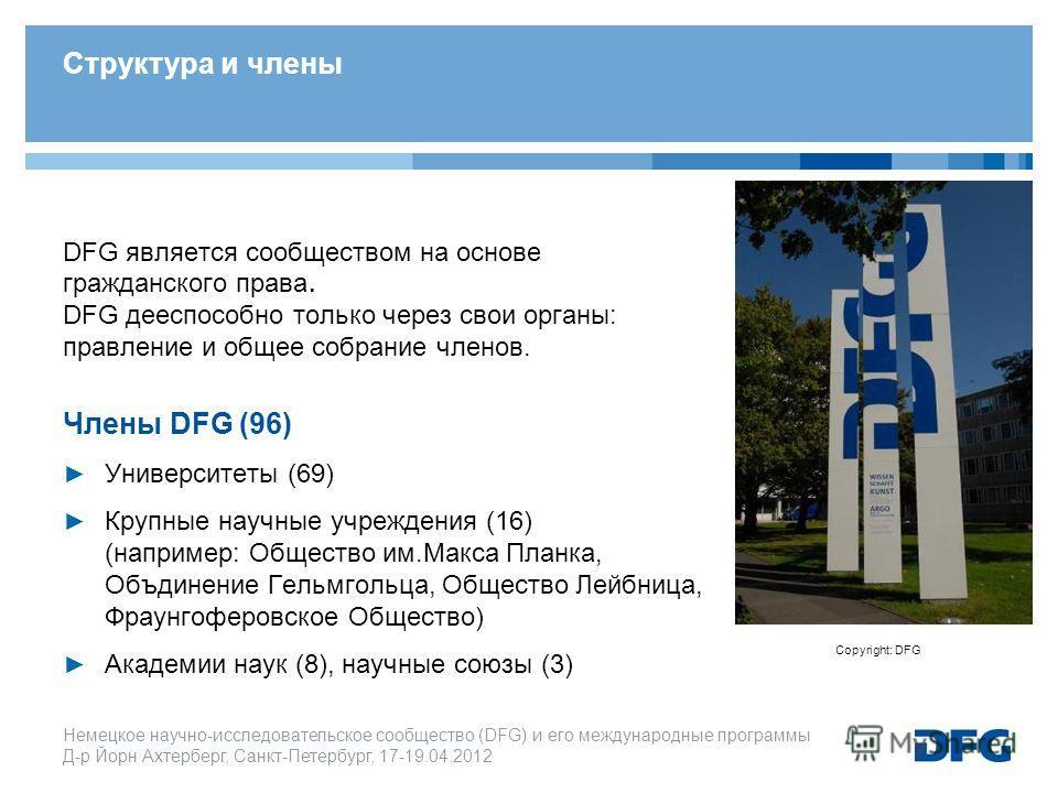 Немецкое научно-исследовательское cообщество (DFG) и его международные программы Д-р Йорн Ахтерберг, Санкт-Петербург, 17-19.04.2012 DFG является сообществом на основе гражданского права. DFG дееспособно только через свои органы: правление и общее соб