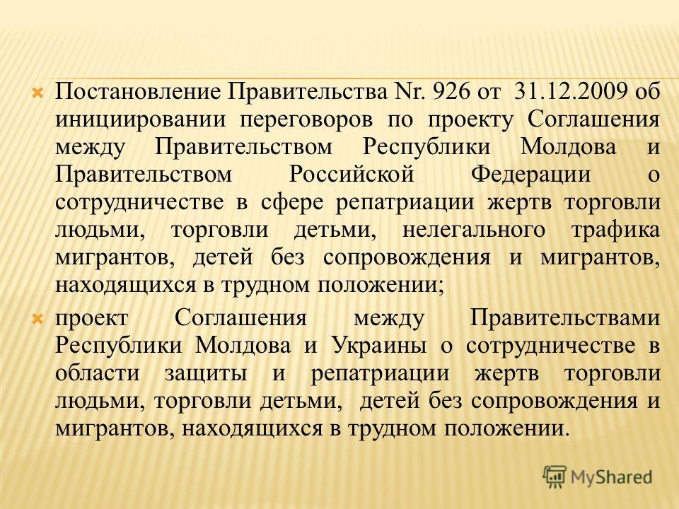 Постановление Правительства Nr. 926 от 31.12.2009 об инициировании переговоров по проекту Соглашения между Правительством Республики Молдова и Правительством Российской Федерации о сотрудничестве в сфере репатриации жертв торговли людьми, торговли де