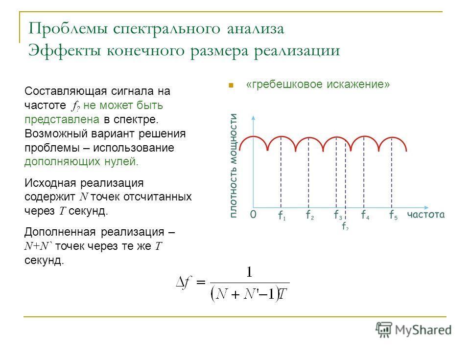 Проблемы спектрального анализа Эффекты конечного размера реализации «гребешковое искажение» Составляющая сигнала на частоте f ? не может быть представлена в спектре. Возможный вариант решения проблемы – использование дополняющих нулей. Исходная реали