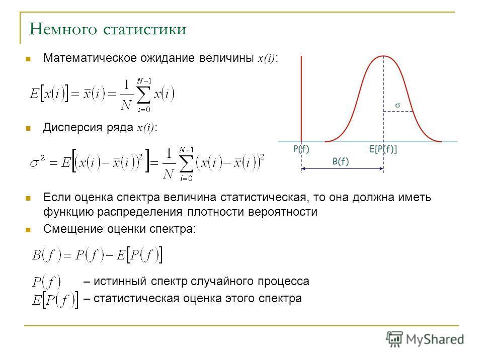 Немного статистики Математическое ожидание величины x(i) : Дисперсия ряда x(i) : Если оценка спектра величина статистическая, то она должна иметь функцию распределения плотности вероятности Смещение оценки спектра: – истинный спектр случайного процес