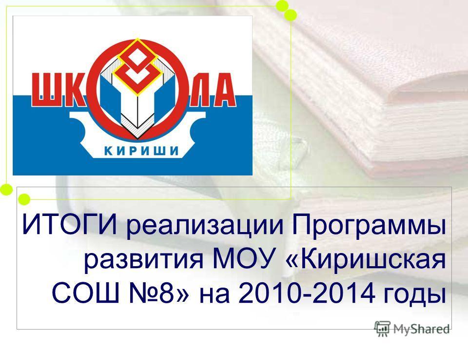 ИТОГИ реализации Программы развития МОУ «Киришская СОШ 8» на 2010-2014 годы