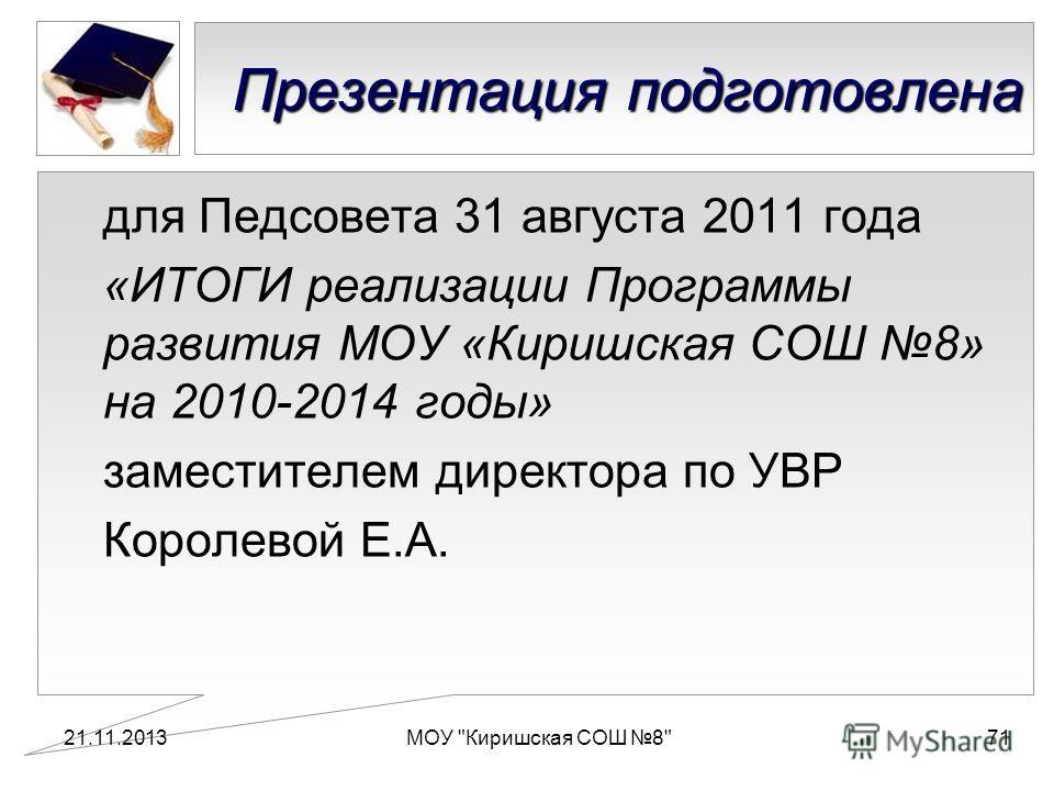 Презентация подготовлена для Педсовета 31 августа 2011 года «ИТОГИ реализации Программы развития МОУ «Киришская СОШ 8» на 2010-2014 годы» заместителем директора по УВР Королевой Е.А. 21.11.2013МОУ Киришская СОШ 871