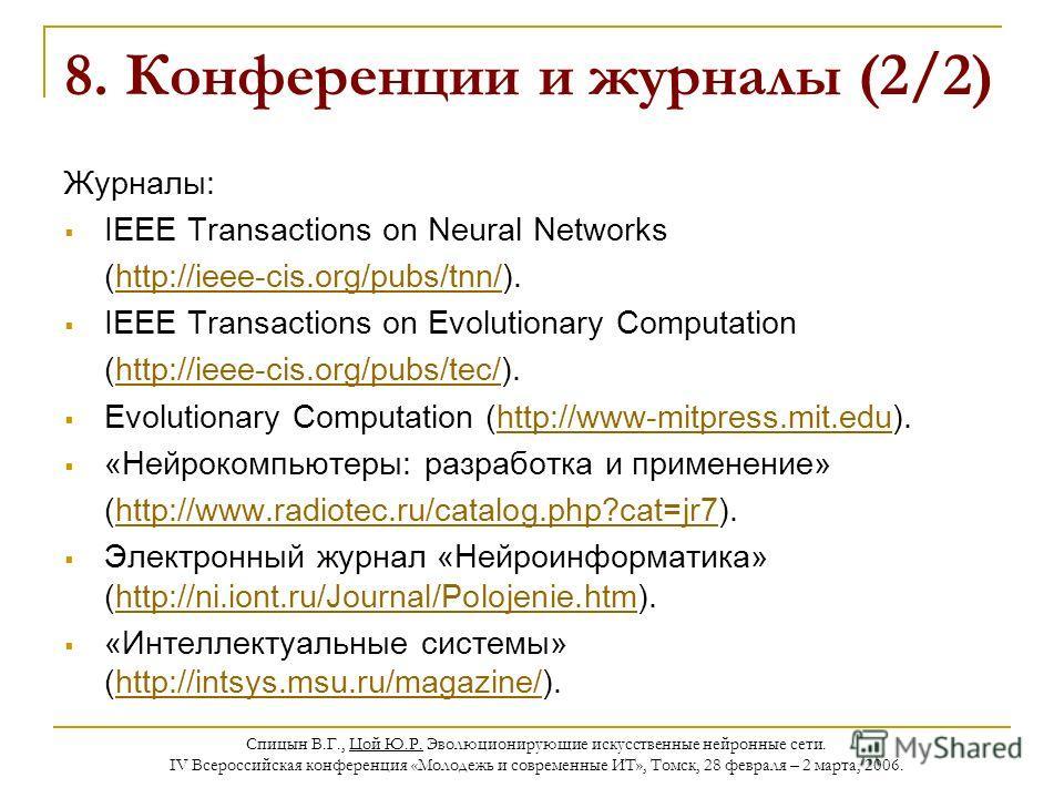 Спицын В.Г., Цой Ю.Р. Эволюционирующие искусственные нейронные сети. IV Всероссийская конференция «Молодежь и современные ИТ», Томск, 28 февраля – 2 марта, 2006. 8. Конференции и журналы (2/2) Журналы: IEEE Transactions on Neural Networks (http://iee