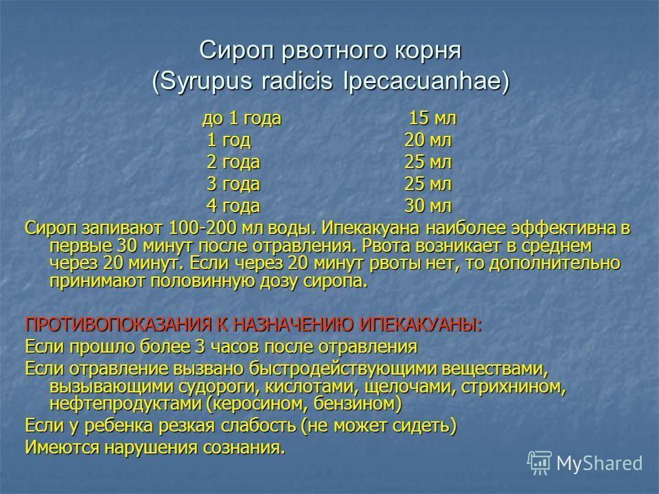 Сироп рвотного корня (Syrupus radicis Ipecacuanhae) до 1 года 15 мл 1 год20 мл 2 года 25 мл 3 года 25 мл 4 года 30 мл Сироп запивают 100-200 мл воды. Ипекакуана наиболее эффективна в первые 30 минут после отравления. Рвота возникает в среднем через 2
