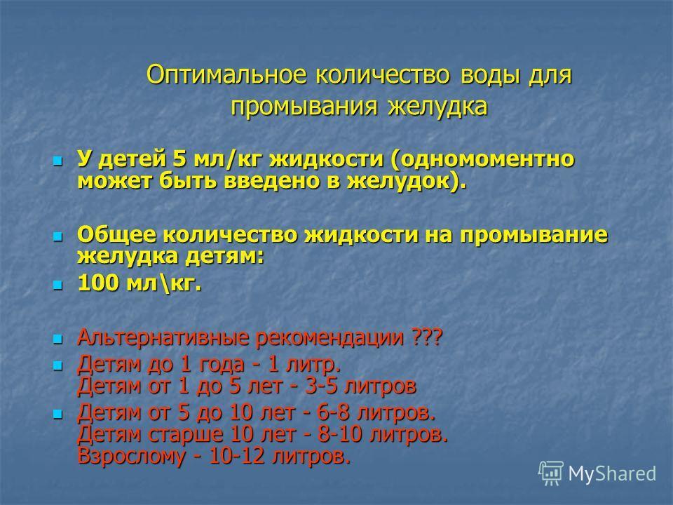 Оптимальное количество воды для промывания желудка У детей 5 мл/кг жидкости (одномоментно может быть введено в желудок). У детей 5 мл/кг жидкости (одномоментно может быть введено в желудок). Общее количество жидкости на промывание желудка детям: Обще