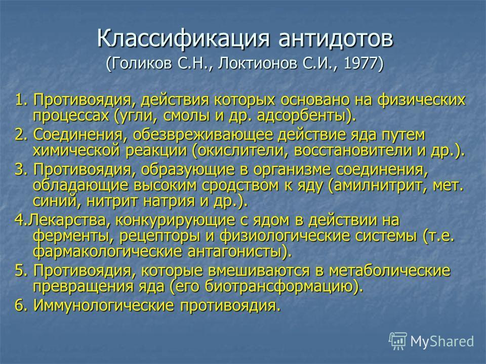 Классификация антидотов (Голиков С.Н., Локтионов С.И., 1977) 1. Противоядия, действия которых основано на физических процессах (угли, смолы и др. адсорбенты). 2. Соединения, обезвреживающее действие яда путем химической реакции (окислители, восстанов