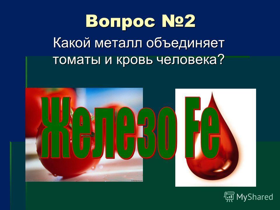 Вопрос 2 Вопрос 2 Какой металл объединяет томаты и кровь человека?