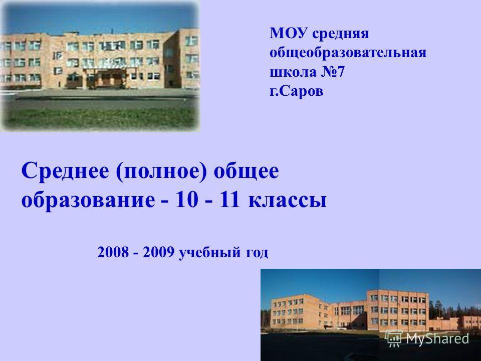 МОУ средняя общеобразовательная школа 7 г.Саров Среднее (полное) общее образование - 10 - 11 классы 2008 - 2009 учебный год