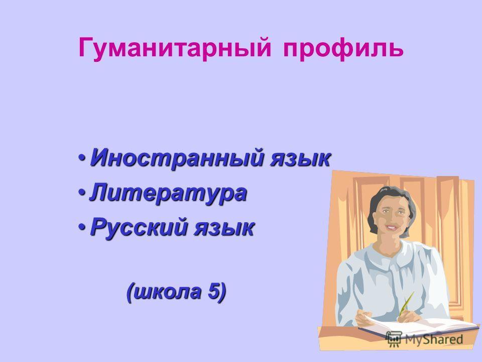 Гуманитарный профиль Иностранный языкИностранный язык ЛитератураЛитература Русский языкРусский язык (школа 5)