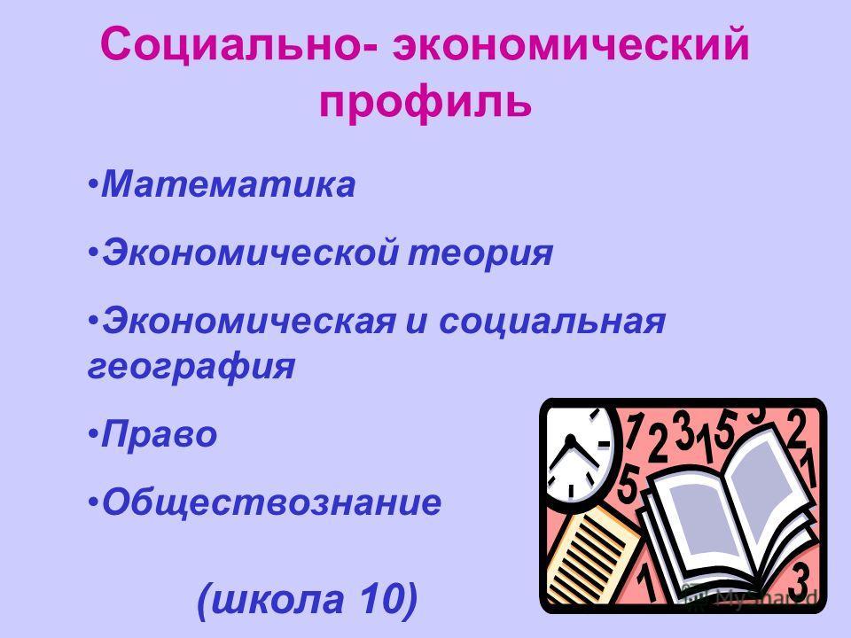 Математика Экономической теория Экономическая и социальная география Право Обществознание Социально- экономический профиль (школа 10)