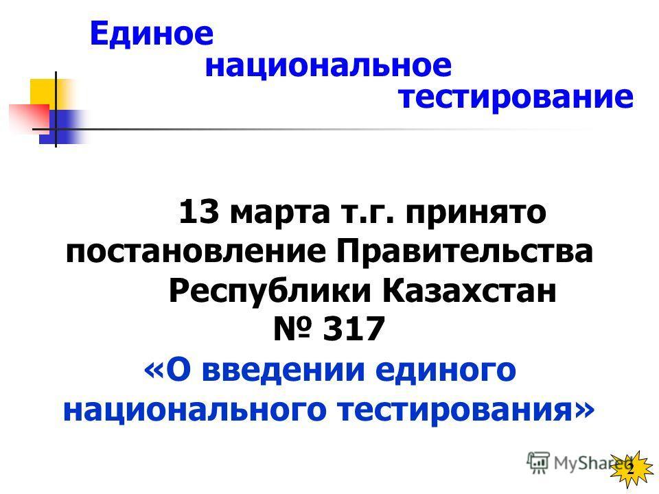 13 марта т.г. принято постановление Правительства Республики Казахстан 317 «О введении единого национального тестирования» 2 Единое национальное тестирование