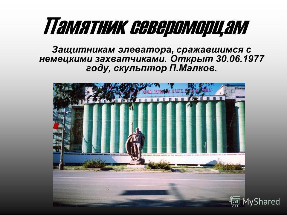 Памятник североморцам Защитникам элеватора, сражавшимся с немецкими захватчиками. Открыт 30.06.1977 году, скульптор П.Малков.