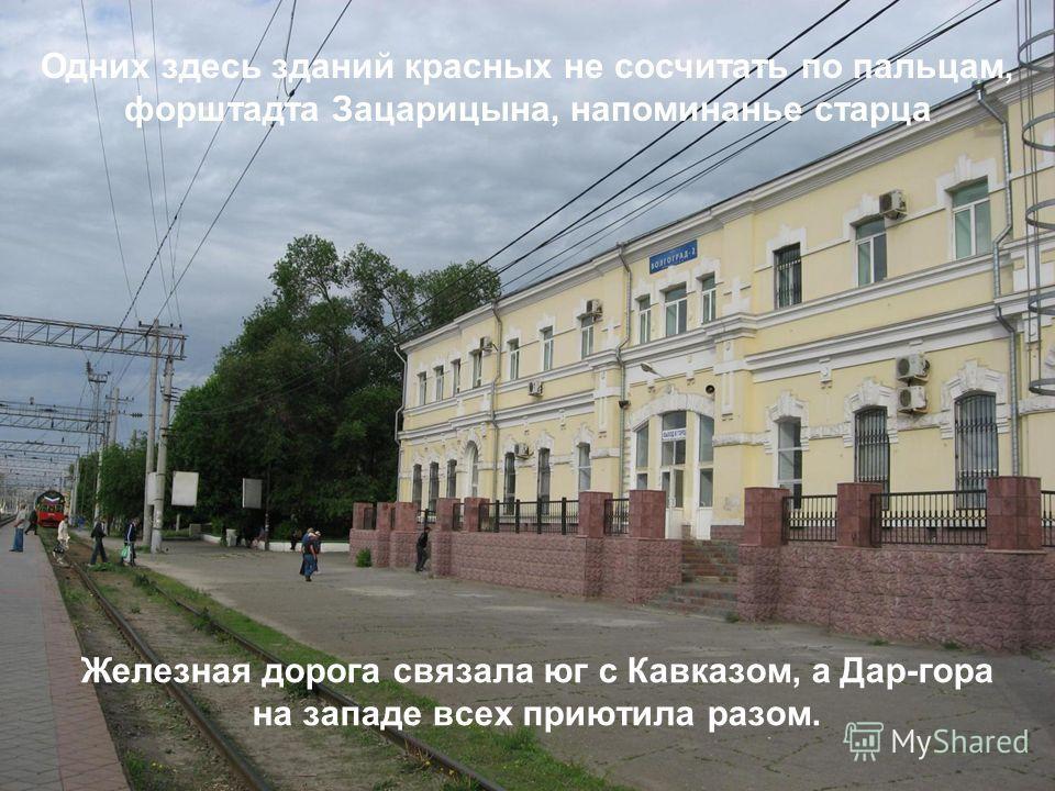 Железная дорога связала юг с Кавказом, а Дар-гора на западе всех приютила разом. Одних здесь зданий красных не сосчитать по пальцам, форштадта Зацарицына, напоминанье старца