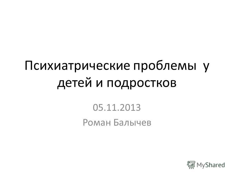 Психиатрические проблемы у детей и подростков 05.11.2013 Роман Балычев