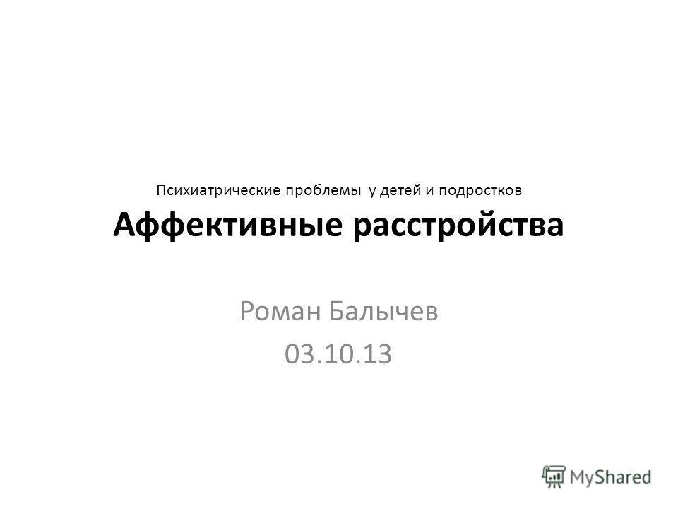 Психиатрические проблемы у детей и подростков Аффективные расстройства Роман Балычев 03.10.13