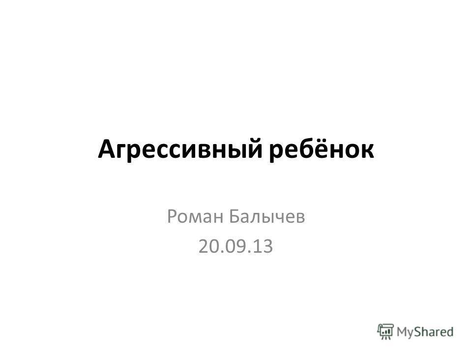 Агрессивный ребёнок Роман Балычев 20.09.13