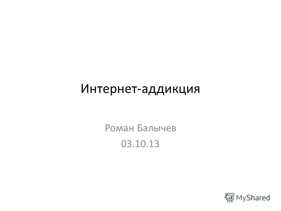 Интернет-аддикция Роман Балычев 03.10.13