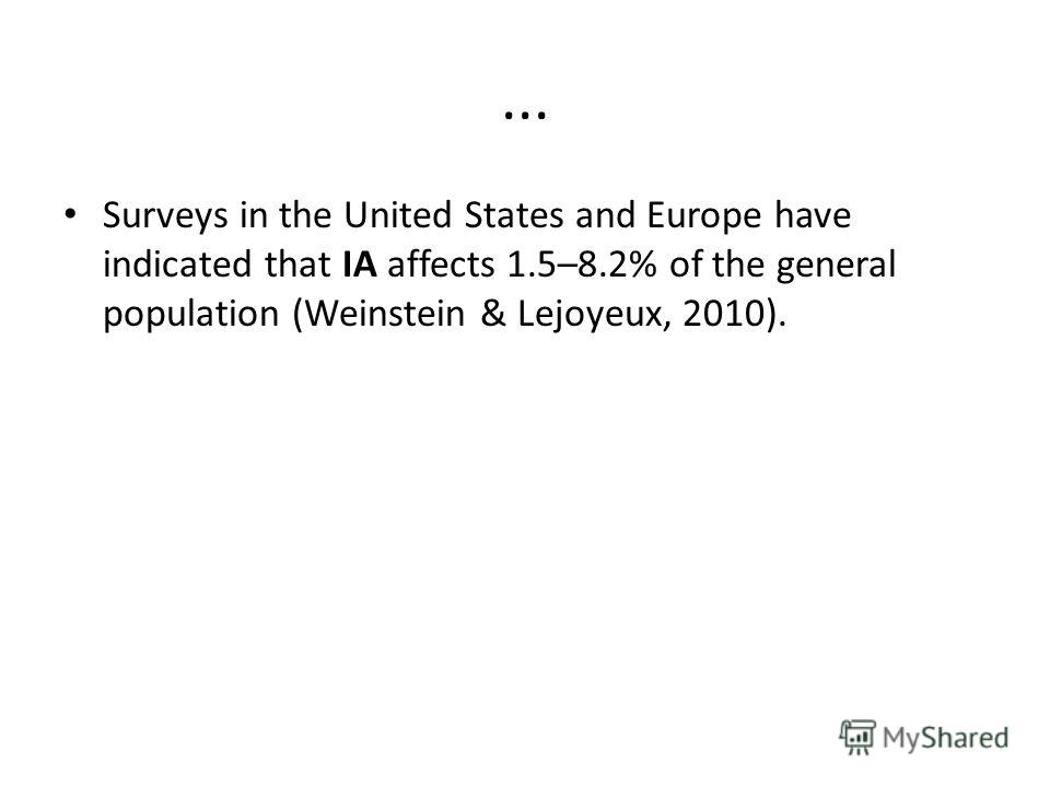 ... Surveys in the United States and Europe have indicated that IA affects 1.5–8.2% of the general population (Weinstein & Lejoyeux, 2010).