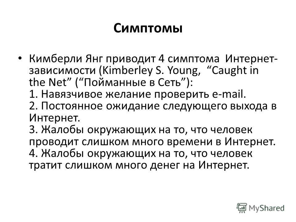 Симптомы Кимберли Янг приводит 4 симптома Интернет- зависимости (Kimberley S. Young, Caught in the Net (Пойманные в Сеть): 1. Навязчивое желание проверить e-mail. 2. Постоянное ожидание следующего выхода в Интернет. 3. Жалобы окружающих на то, что че