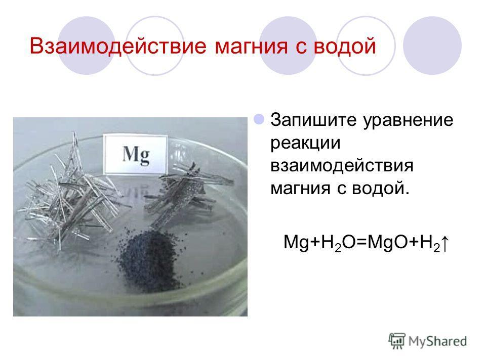 Взаимодействие магния с водой Запишите уравнение реакции взаимодействия магния с водой. Mg+H 2 O=MgO+H 2