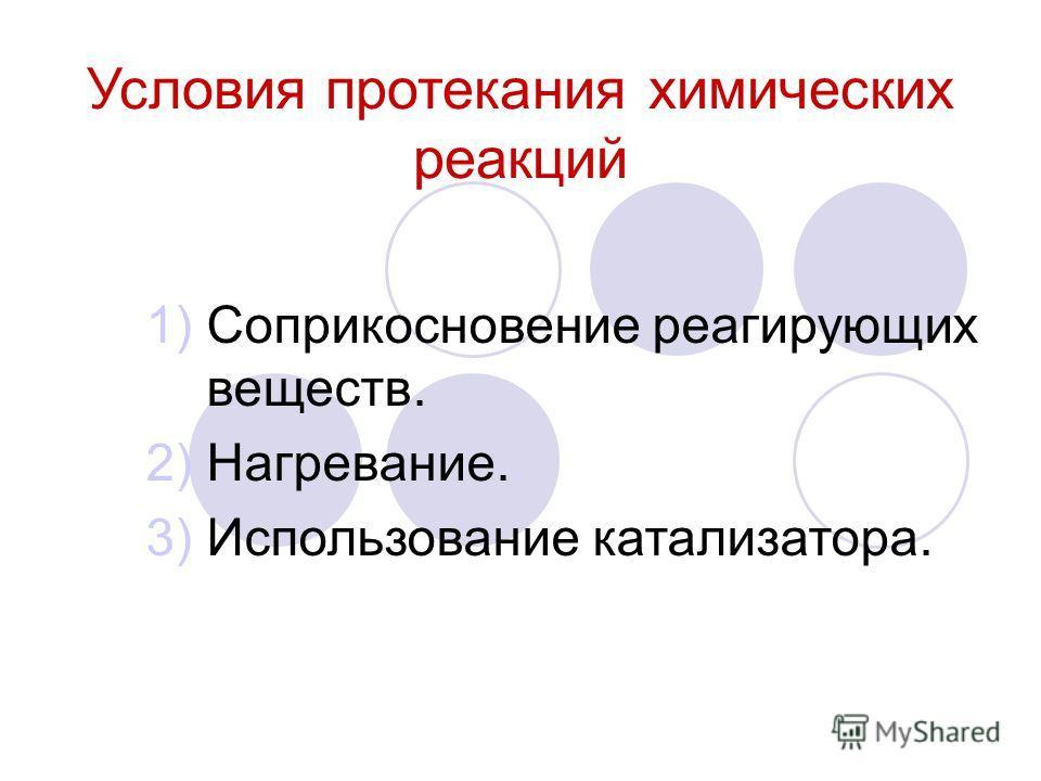 Условия протекания химических реакций 1)Соприкосновение реагирующих веществ. 2)Нагревание. 3)Использование катализатора.