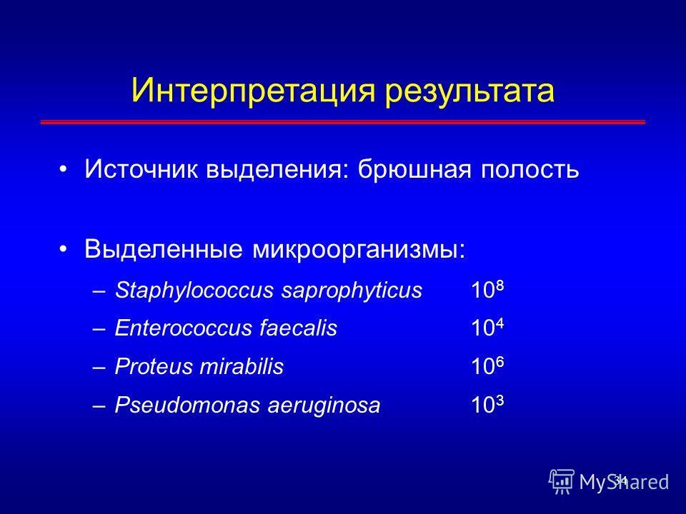34 Интерпретация результата Источник выделения: брюшная полость Выделенные микроорганизмы: –Staphylococcus saprophyticus10 8 –Enterococcus faecalis10 4 –Proteus mirabilis10 6 –Pseudomonas aeruginosa10 3
