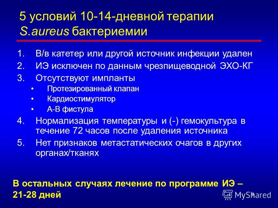 8 5 условий 10-14-дневной терапии S.aureus бактериемии 1.В/в катетер или другой источник инфекции удален 2.ИЭ исключен по данным чрезпищеводной ЭХО-КГ 3.Отсутствуют импланты Протезированный клапан Кардиостимулятор А-В фистула 4.Нормализация температу