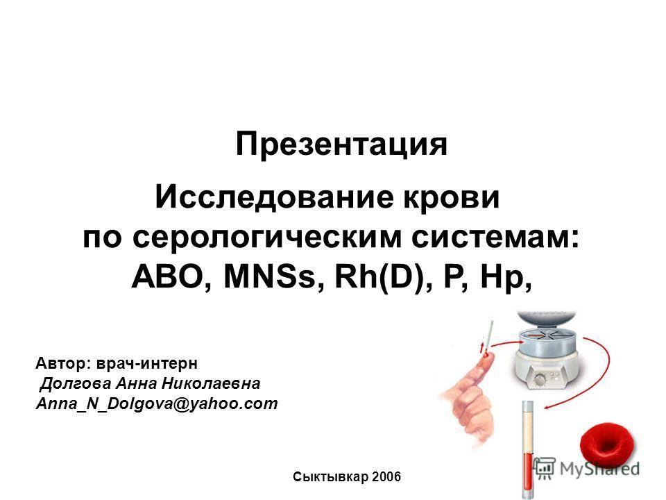 Исследование крови по серологическим системам: АВО, MNSs, Rh(D), Р, Hp, Презентация Автор: врач-интерн Долгова Анна Николаевна Anna_N_Dolgova@yahoo.com Сыктывкар 2006