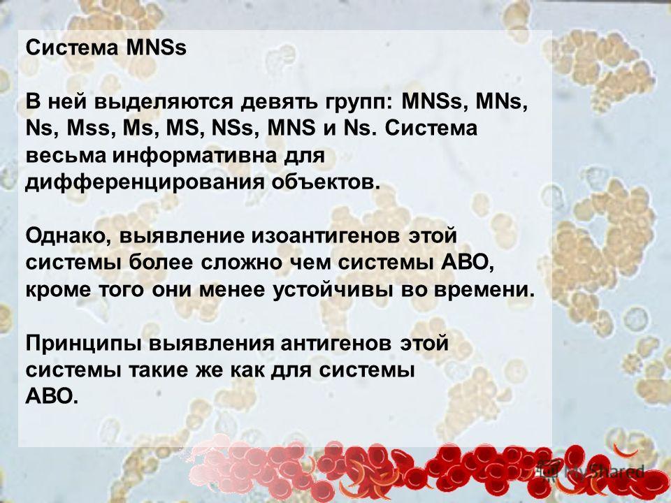 Система MNSs В ней выделяются девять групп: MNSs, MNs, Ns, Mss, Ms, MS, NSs, MNS и Ns. Система весьма информативна для дифференцирования объектов. Однако, выявление изоантигенов этой системы более сложно чем системы АВО, кроме того они менее устойчив