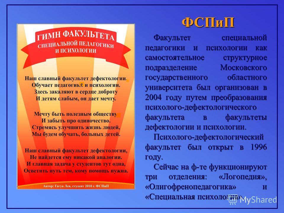 ФСПиП Факультет специальной педагогики и психологии как самостоятельное структурное подразделение Московского государственного областного университета был организован в 2004 году путем преобразования психолого-дефектологического факультета в факульте