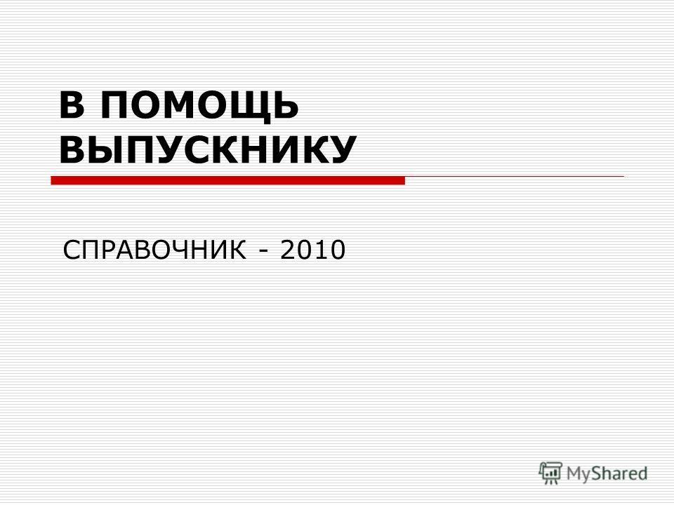 В ПОМОЩЬ ВЫПУСКНИКУ СПРАВОЧНИК - 2010