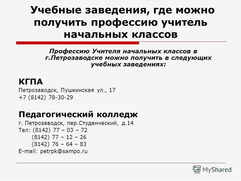 Учебные заведения, где можно получить профессию учитель начальных классов Профессию Учителя начальных классов в г.Петрозаводске можно получить в следующих учебных заведениях: КГПА Петрозаводск, Пушкинская ул., 17 +7 (8142) 78-30-29 Педагогический кол