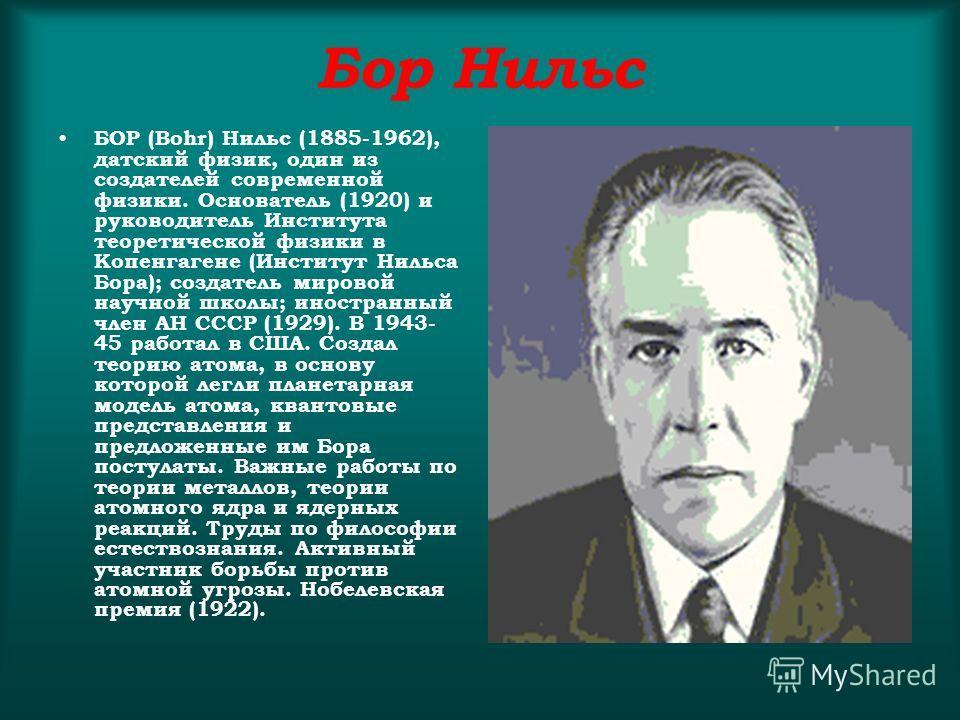 Бор Нильс БОР (Bohr) Нильс (1885-1962), датский физик, один из создателей современной физики. Основатель (1920) и руководитель Института теоретической физики в Копенгагене (Институт Нильса Бора); создатель мировой научной школы; иностранный член АН С