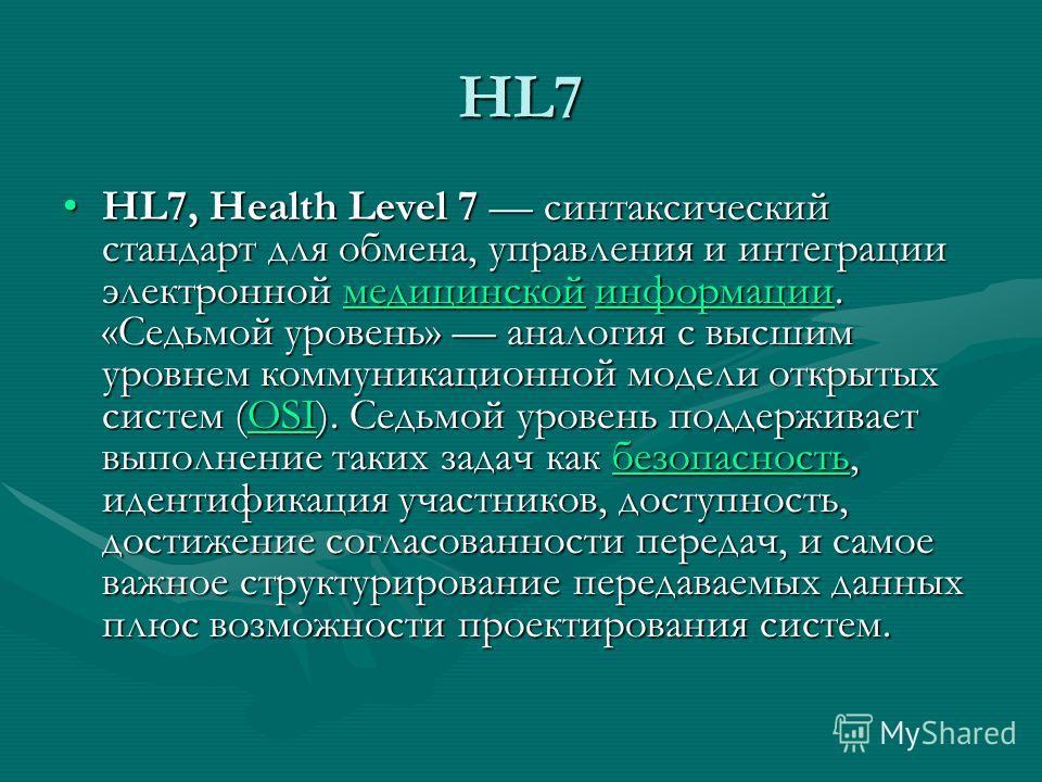 HL7 HL7, Health Level 7 синтаксический стандарт для обмена, управления и интеграции электронной медицинской информации. «Седьмой уровень» аналогия с высшим уровнем коммуникационной модели открытых систем (OSI). Седьмой уровень поддерживает выполнение