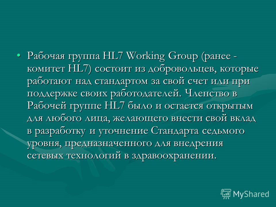Рабочая группа HL7 Working Group (ранее - комитет HL7) состоит из добровольцев, которые работают над стандартом за свой счет или при поддержке своих работодателей. Членство в Рабочей группе HL7 было и остается открытым для любого лица, желающего внес