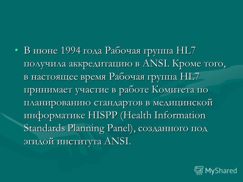 В июне 1994 года Рабочая группа HL7 получила аккредитацию в ANSI. Кроме того, в настоящее время Рабочая группа HL7 принимает участие в работе Комитета по планированию стандартов в медицинской информатике HISPP (Health Information Standards Planning P