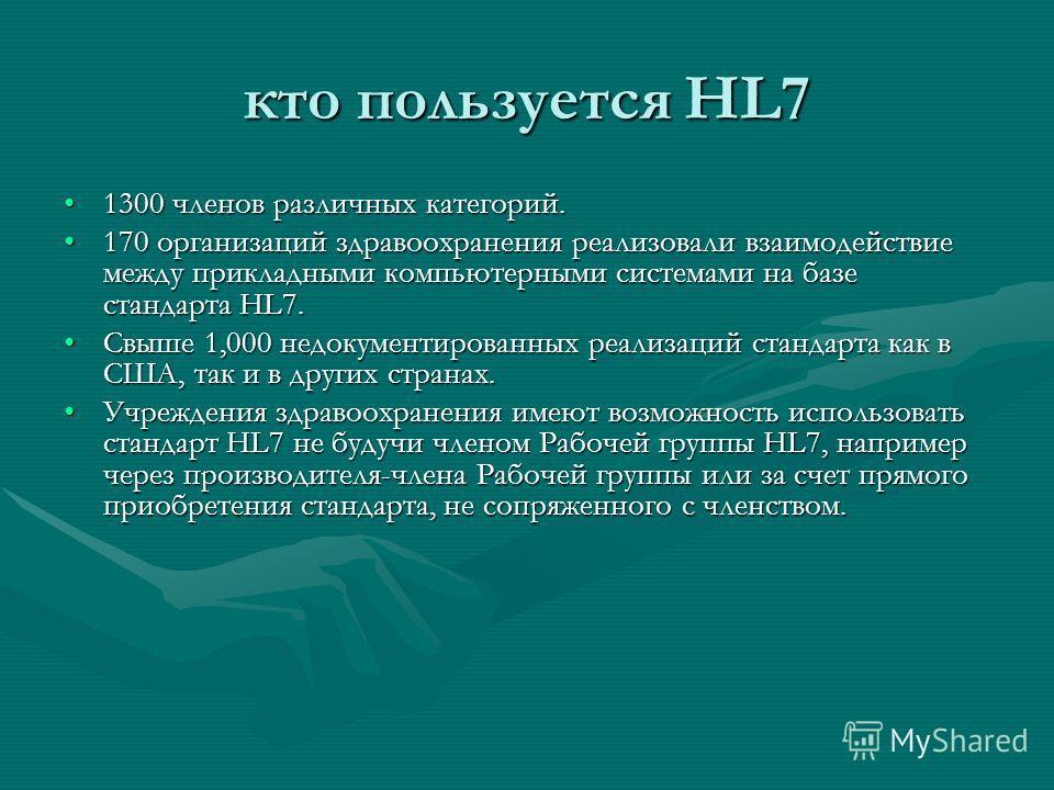 кто пользуется HL7 1300 членов различных категорий.1300 членов различных категорий. 170 организаций здравоохранения реализовали взаимодействие между прикладными компьютерными системами на базе стандарта HL7.170 организаций здравоохранения реализовали
