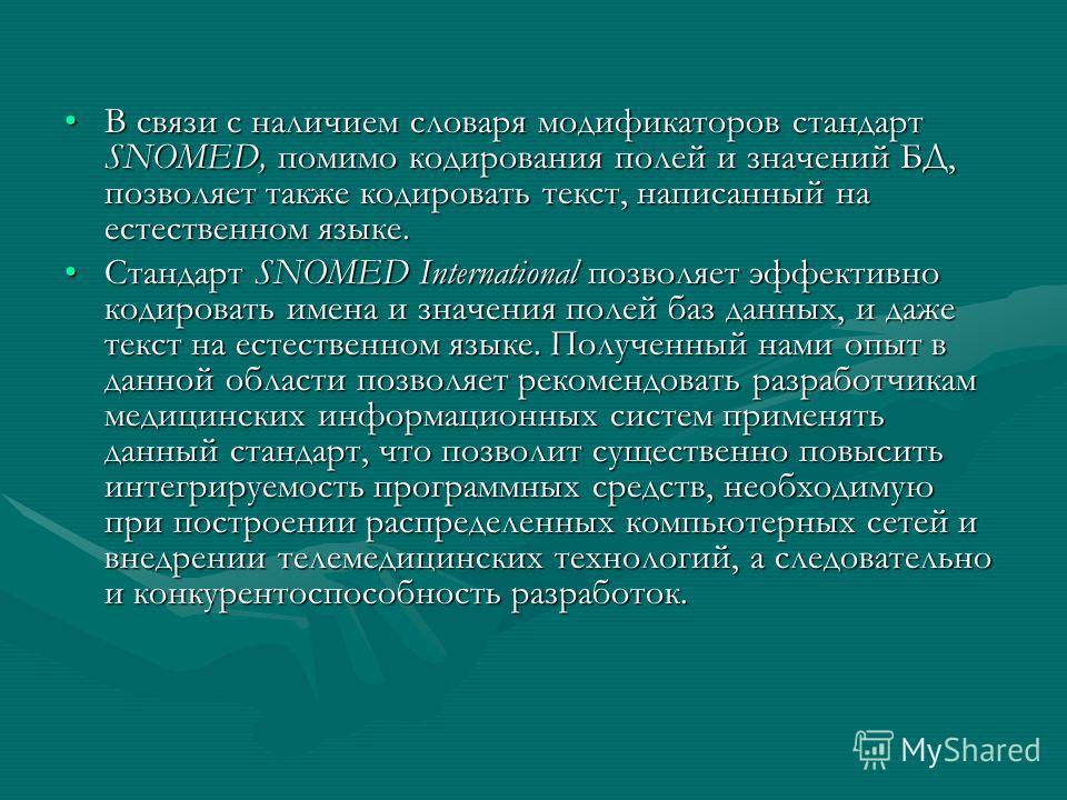 В связи с наличием словаря модификаторов стандарт SNOMED, помимо кодирования полей и значений БД, позволяет также кодировать текст, написанный на естественном языке.В связи с наличием словаря модификаторов стандарт SNOMED, помимо кодирования полей и