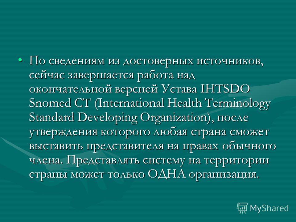 По сведениям из достоверных источников, сейчас завершается работа над окончательной версией Устава IHTSDO Snomed CT (International Health Terminology Standard Developing Organization), после утверждения которого любая страна сможет выставить представ